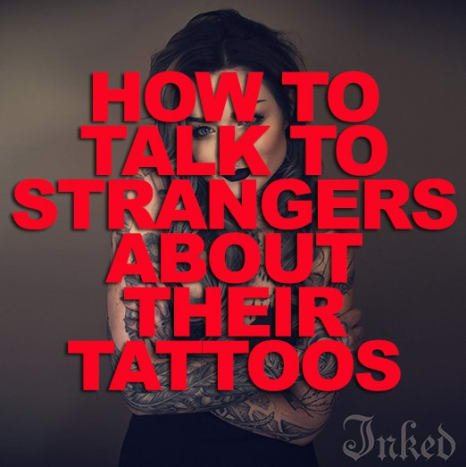 CLICK HERE to learn how to talk to a stranger about his or her tattoos!